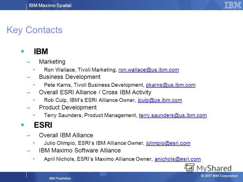 IBM Maximo Spatial © 2007 IBM Corporation IBM Proprietary Key Contacts IBM –Marketing Ron Wallace, Tivoli Marketing, ron.wallace@us.ibm.comron.wallace@us.ibm.com –Business Development Pete Karns, Tivoli Business Development, pkarns@us.ibm.compkarns@u