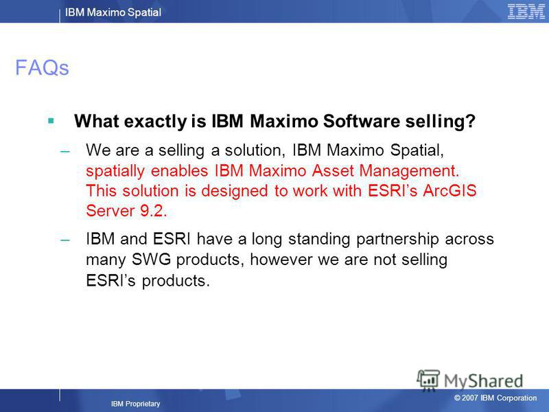 IBM Maximo Spatial © 2007 IBM Corporation IBM Proprietary FAQs What exactly is IBM Maximo Software selling? –We are a selling a solution, IBM Maximo Spatial, spatially enables IBM Maximo Asset Management. This solution is designed to work with ESRIs