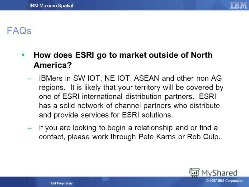 IBM Maximo Spatial © 2007 IBM Corporation IBM Proprietary FAQs How does ESRI go to market outside of North America? –IBMers in SW IOT, NE IOT, ASEAN and other non AG regions. It is likely that your territory will be covered by one of ESRI internation