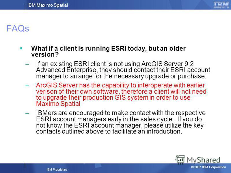 IBM Maximo Spatial © 2007 IBM Corporation IBM Proprietary FAQs What if a client is running ESRI today, but an older version? –If an existing ESRI client is not using ArcGIS Server 9.2 Advanced Enterprise, they should contact their ESRI account manage