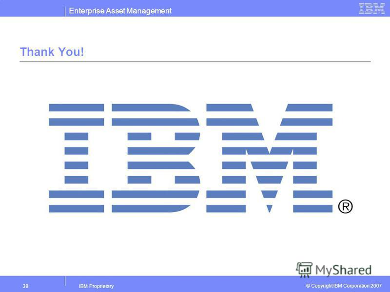 Enterprise Asset Management IBM Proprietary38 © Copyright IBM Corporation 2007 Thank You!