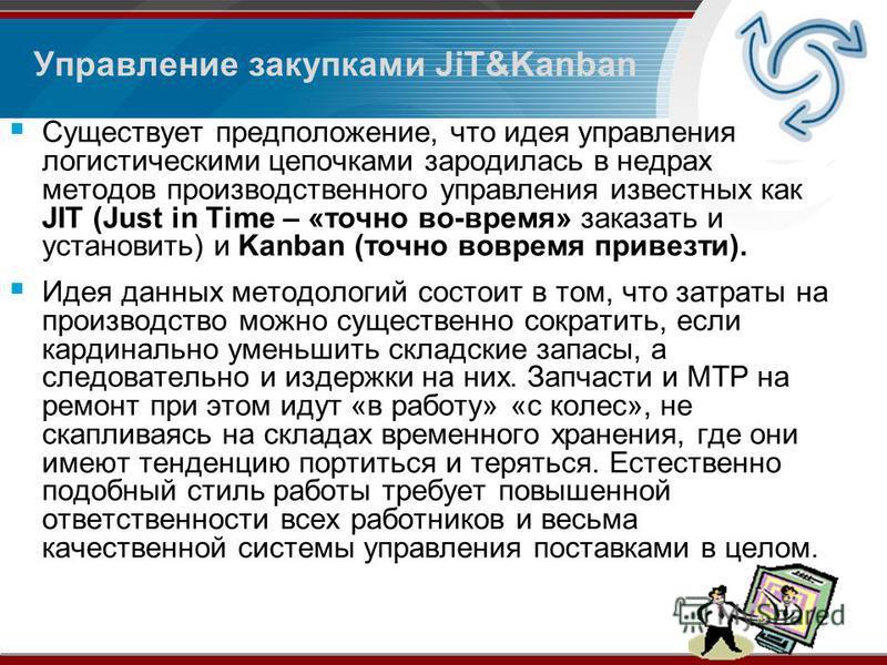 Управление закупками JiT&Kanban Существует предположение, что идея управления логистическими цепочками зародилась в недрах методов производственного управления известных как JIT (Just in Time – «точно во-время» заказать и установить) и Kanban (точно