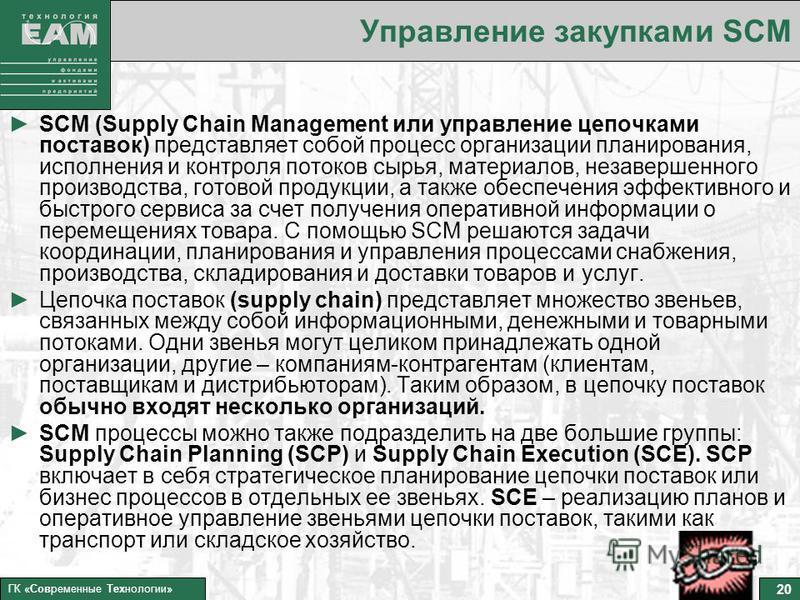 20 ГК «Современные Технологии» Управление закупками SCM SCM (Supply Chain Management или управление цепочками поставок) представляет собой процесс организации планирования, исполнения и контроля потоков сырья, материалов, незавершенного производства,