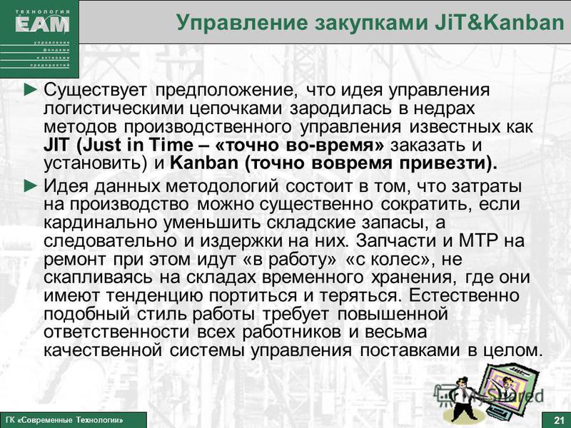 21 ГК «Современные Технологии» Управление закупками JiT&Kanban Существует предположение, что идея управления логистическими цепочками зародилась в недрах методов производственного управления известных как JIT (Just in Time – «точно во-время» заказать