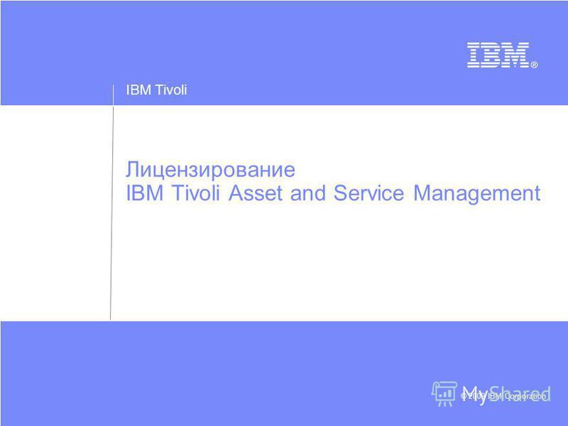 IBM Tivoli © 2009 IBM Corporation Лицензирование IBM Tivoli Asset and Service Management