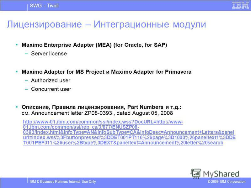 SWG - Tivoli © 2009 IBM Corporation IBM & Business Partners Internal Use Only Лицензирование – Интеграционные модули Maximo Enterprise Adapter (MEA) (for Oracle, for SAP) –Server license Maximo Adapter for MS Project и Maximo Adapter for Primavera –A