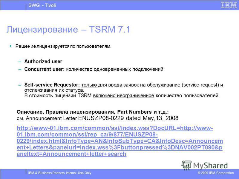 SWG - Tivoli © 2009 IBM Corporation IBM & Business Partners Internal Use Only Лицензирование – TSRM 7.1 Решение лицензируется по пользователям. –Authorized user –Concurrent user: количество одновременных подключений –Self-service Requestor: только дл