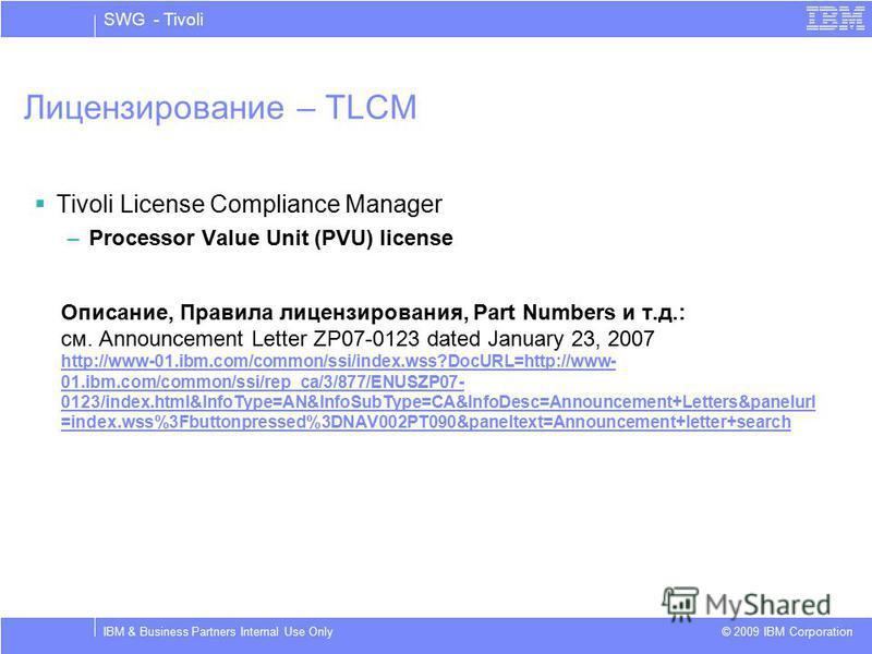 SWG - Tivoli © 2009 IBM Corporation IBM & Business Partners Internal Use Only Лицензирование – TLCM Tivoli License Compliance Manager –Processor Value Unit (PVU) license Описание, Правила лицензирования, Part Numbers и т.д.: см. Announcement Letter Z