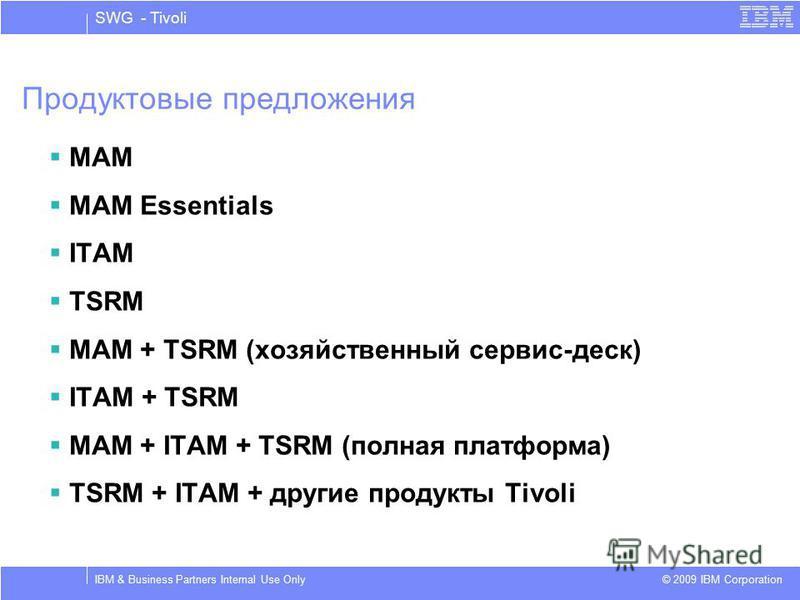 SWG - Tivoli © 2009 IBM Corporation IBM & Business Partners Internal Use Only Продуктовые предложения MAM MAM Essentials ITAM TSRM MAM + TSRM (хозяйственный сервис-деск) ITAM + TSRM MAM + ITAM + TSRM (полная платформа) TSRM + ITAM + другие продукты T
