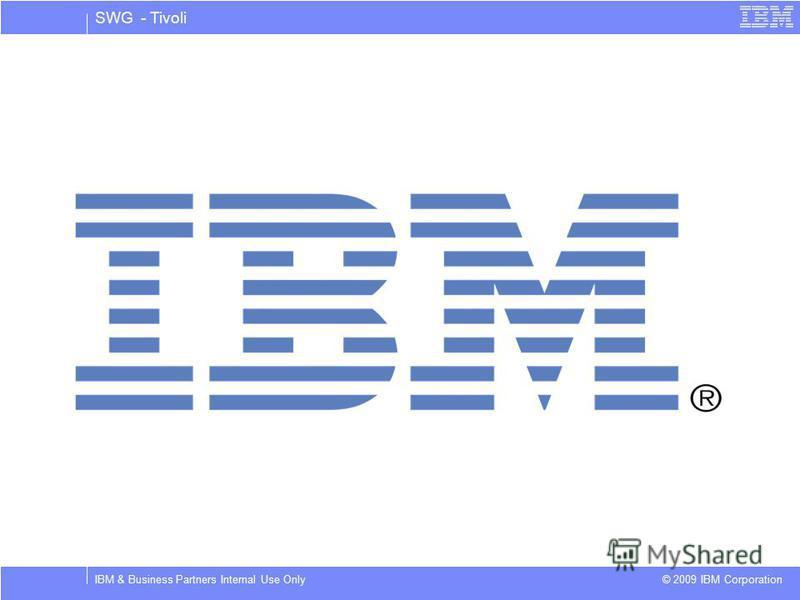 SWG - Tivoli © 2009 IBM Corporation IBM & Business Partners Internal Use Only