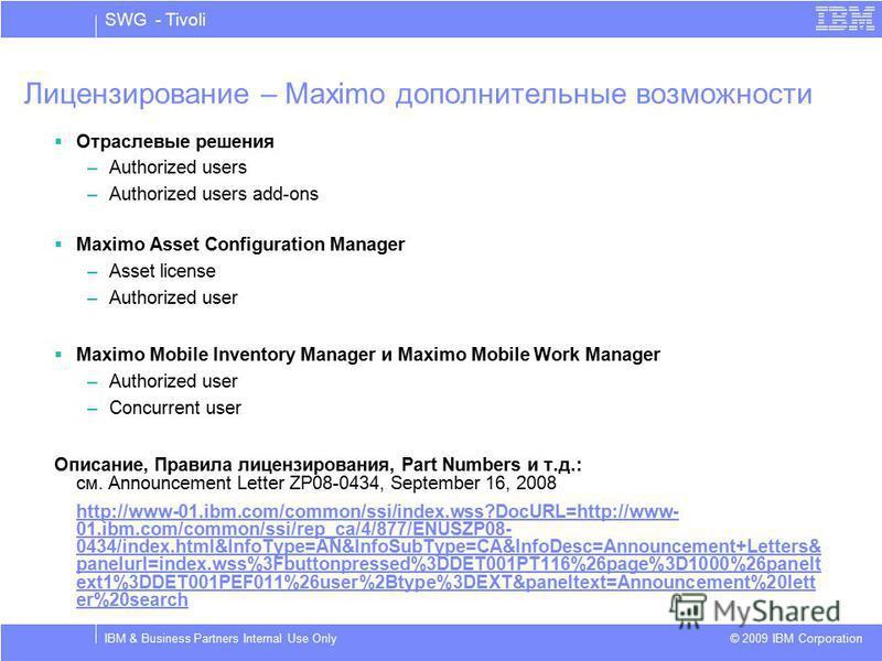 SWG - Tivoli © 2009 IBM Corporation IBM & Business Partners Internal Use Only Лицензирование – Maximo дополнительные возможности Отраслевые решения –Authorized users –Authorized users add-ons Maximo Asset Configuration Manager –Asset license –Authori