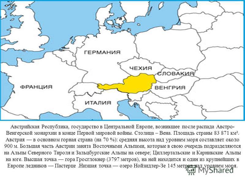 Австрийская Республика, государство в Центральной Европе, возникшее после распада Австро- Венгерской монархии в конце Первой мировой войны. Столица – Вена. Площадь страны 83 871 км². Австрия в основном горная страна (на 70 %): средняя высота над уров