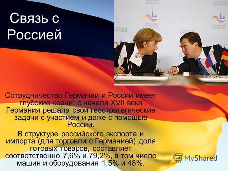 Связь с Россией Сотрудничество Германии и России имеет глубокие корни: с начала XVII века Германия решала свои геостратегические задачи с участием и даже с помощью России. В структуре российского экспорта и импорта (для торговли с Германией) доля гот