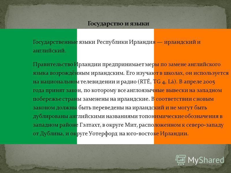 Государственные языки Республики Ирландия ирландский и английский. Правительство Ирландии предпринимает меры по замене английского языка возрождённым ирландским. Его изучают в школах, он используется на национальном телевидении и радио (RTÉ, TG 4, Lá
