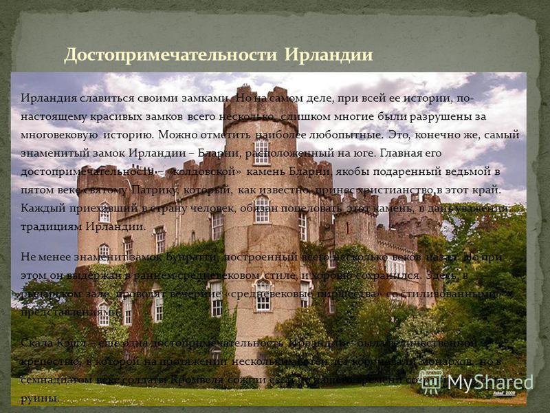 Ирландия славиться своими замками. Но на самом деле, при всей ее истории, по- настоящему красивых замков всего несколько, слишком многие были разрушены за многовековую историю. Можно отметить наиболее любопытные. Это, конечно же, самый знаменитый зам