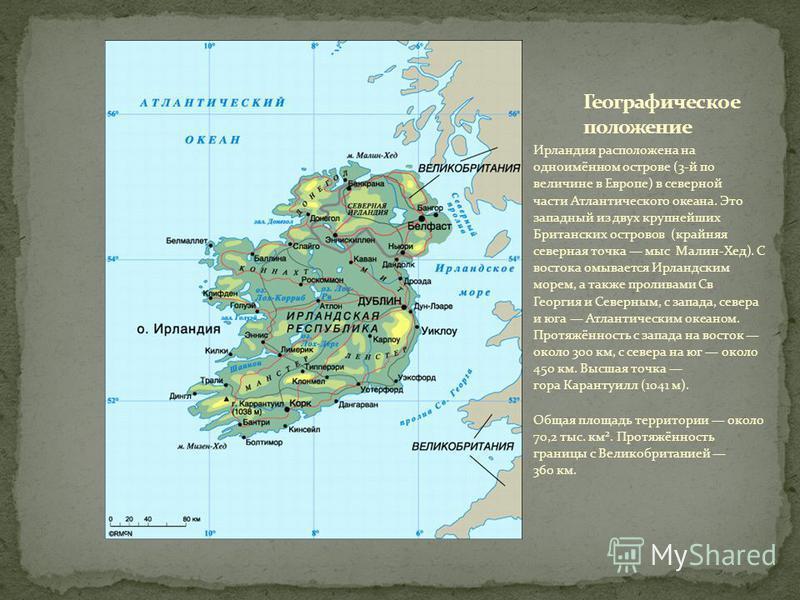 Ирландия расположена на одноимённом острове (3-й по величине в Европе) в северной части Атлантического океана. Это западный из двух крупнейших Британских островов (крайняя северная точка мыс Малин-Хед). С востока омывается Ирландским морем, а также п