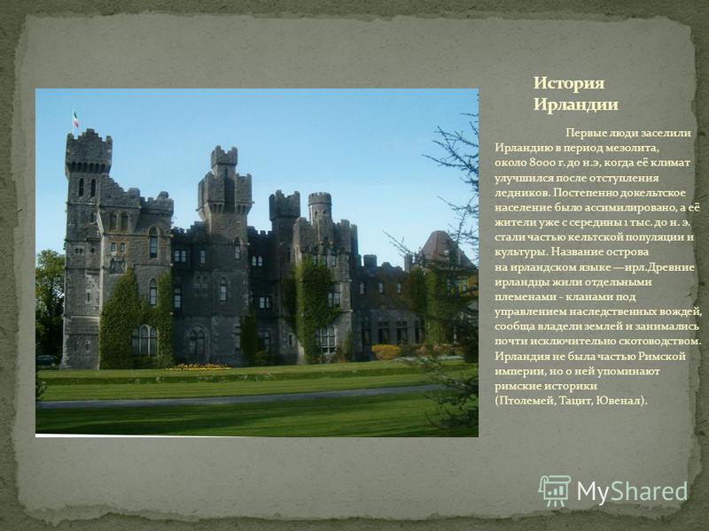 Первые люди заселили Ирландию в период мезолита, около 8000 г. до н.э, когда её климат улучшился после отступления ледников. Постепенно докельтское население было ассимилировано, а её жители уже с середины 1 тыс. до н. э. стали частью кельтской попул
