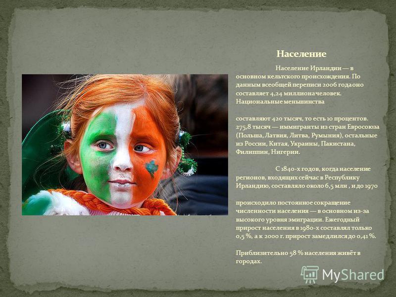 Население Ирландии в основном кельтского происхождения. По данным всеобщей переписи 2006 года оно составляет 4,24 миллиона человек. Национальные меньшинства составляют 420 тысяч, то есть 10 процентов. 275,8 тысяч иммигранты из стран Евросоюза (Польша