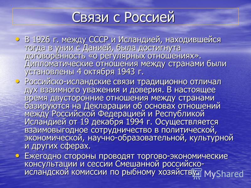 Связи с Россией Связи с Россией В 1926 г. между СССР и Исландией, находившейся тогда в унии с Данией, была достигнута договорённость «о регулярных отношениях». Дипломатические отношения между странами были установлены 4 октября 1943 г. В 1926 г. межд