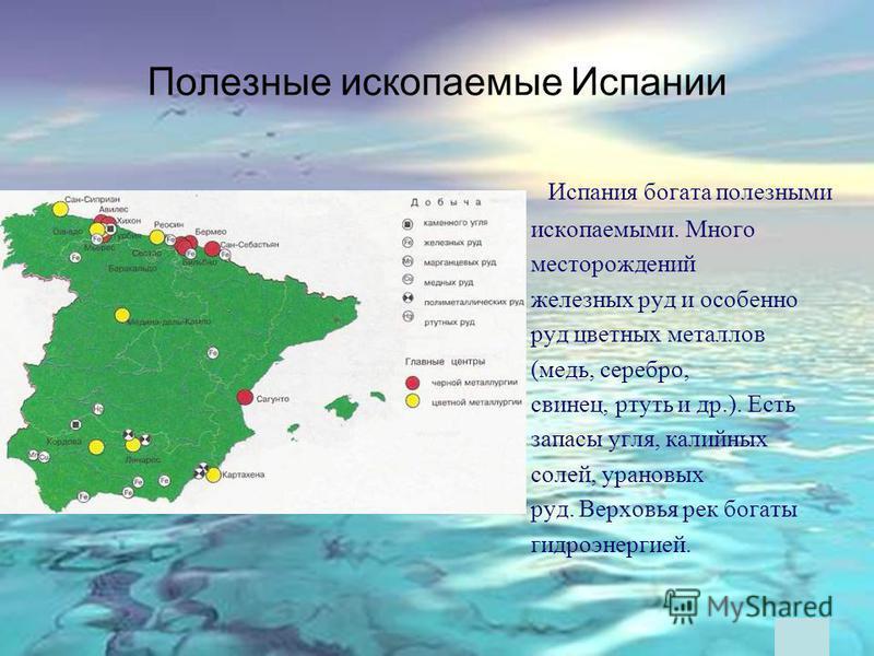 Полезные ископаемые Испании Испания богата полезными ископаемыми. Много месторождений железных руд и особенно руд цветных металлов (медь, серебро, свинец, ртуть и др.). Есть запасы угля, калийных солей, урановых руд. Верховья рек богаты гидроэнергией