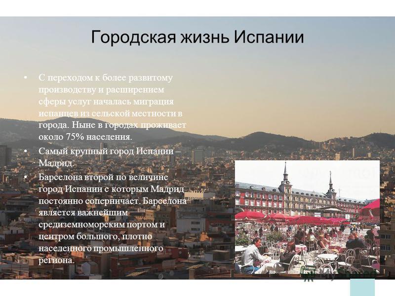 Городская жизнь Испании С переходом к более развитому производству и расширением сферы услуг началась миграция испанцев из сельской местности в города. Ныне в городах проживает около 75% населения. Самый крупный город Испании – Мадрид. Барселона втор