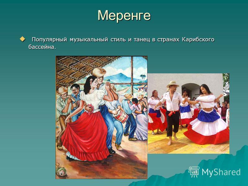 Меренге Популярный музыкальный стиль и танец в странах Карибского бассейна. Популярный музыкальный стиль и танец в странах Карибского бассейна.