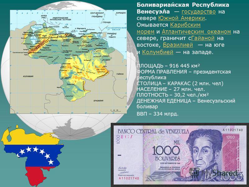 Боливариа́нская Респу́блика Венесуэ́ла государство на севере Южной Америки. Омывается Карибским морем и Атлантическим океаном на севере, граничит с Гайаной на востоке, Бразилией на юге и Колумбией на западе.государство Южной Америки Карибским морем А