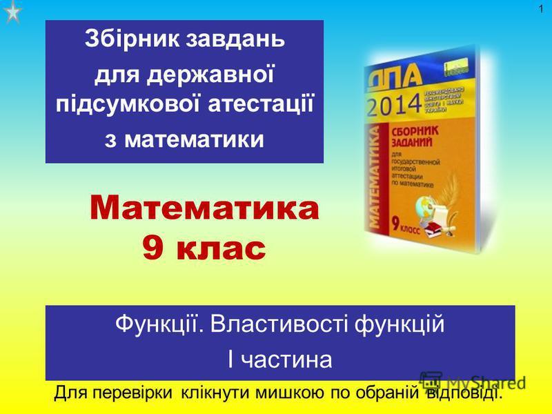 Математика 9 клас Функції. Властивості функцій І частина Збірник завдань для державної підсумкової атестації з математики Для перевірки клікнути мишкою по обраній відповіді. 1