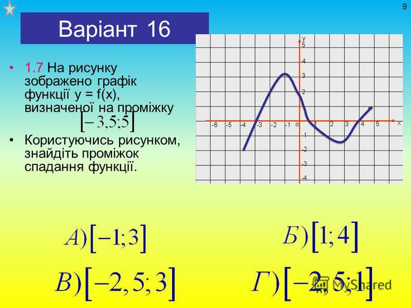 Варіант 16 1.7 На рисунку зображено графік функції у = f(х), визначеної на проміжку Користуючись рисунком, знайдіть проміжок спадання функції. 9