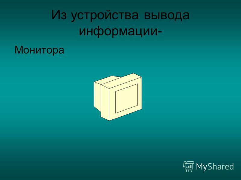 Из устройства вывода информации- Монитора