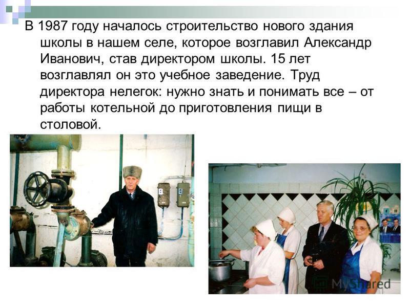 В 1987 году началось строительство нового здания школы в нашем селе, которое возглавил Александр Иванович, став директором школы. 15 лет возглавлял он это учебное заведение. Труд директора нелегок: нужно знать и понимать все – от работы котельной до