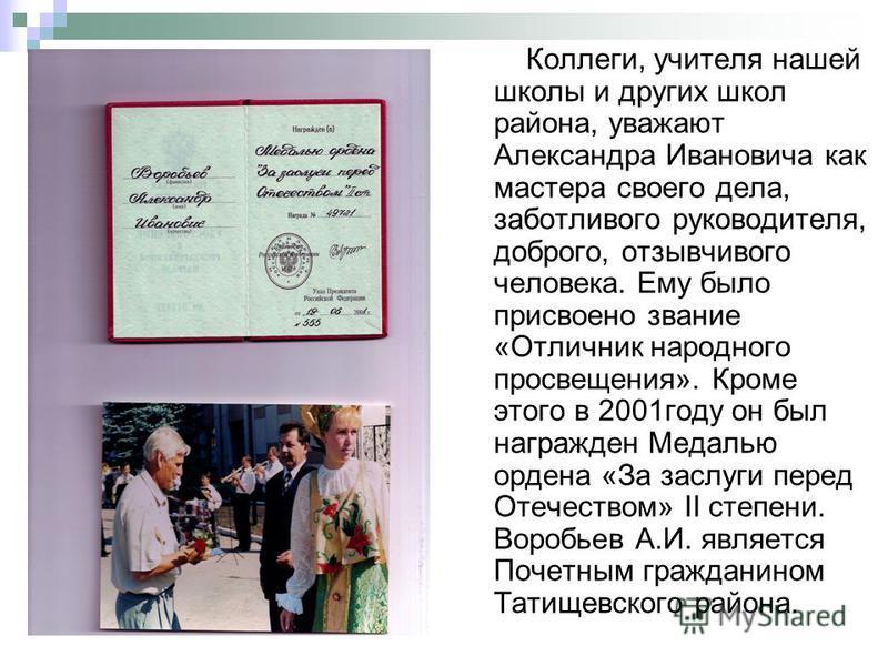 Коллеги, учителя нашей школы и других школ района, уважают Александра Ивановича как мастера своего дела, заботливого руководителя, доброго, отзывчивого человека. Ему было присвоено звание «Отличник народного просвещения». Кроме этого в 2001 году он б