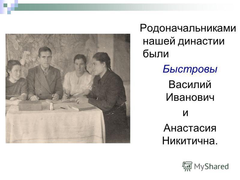 Родоначальниками нашей династии были Быстровы Василий Иванович и Анастасия Никитична.