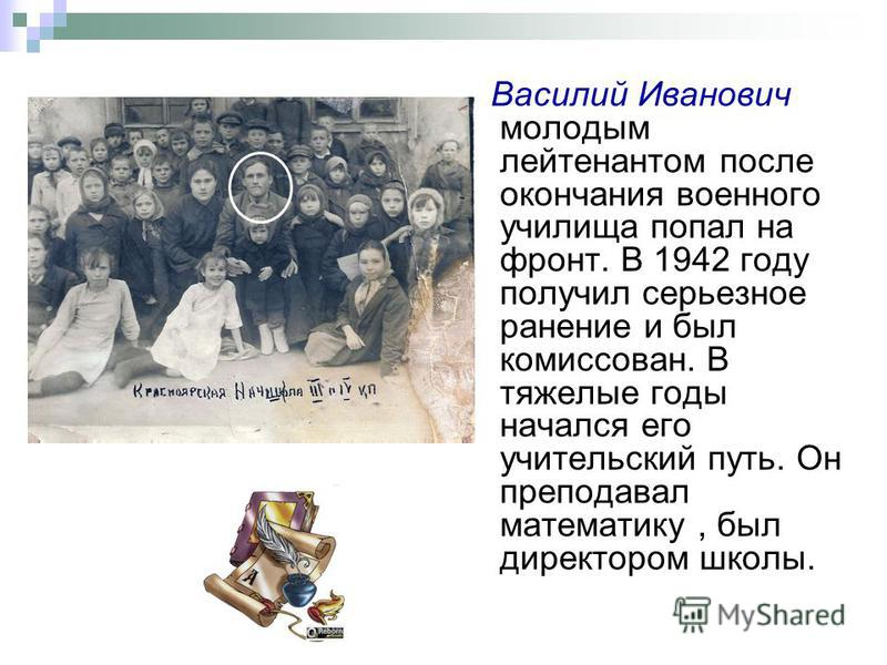 Василий Иванович молодым лейтенантом после окончания военного училища попал на фронт. В 1942 году получил серьезное ранение и был комиссован. В тяжелые годы начался его учительский путь. Он преподавал математику, был директором школы.