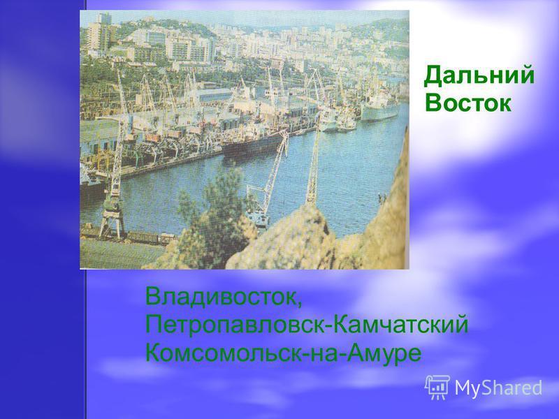 Дальний Восток Владивосток, Петропавловск-Камчатский Комсомольск-на-Амуре