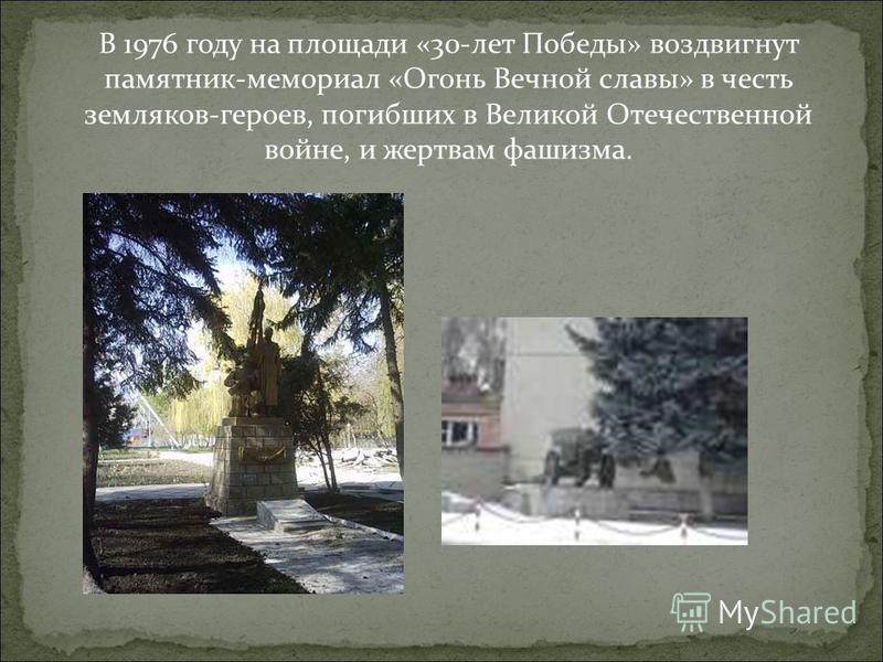 В 1976 году на площади «30-лет Победы» воздвигнут памятник-мемориал «Огонь Вечной славы» в честь земляков-героев, погибших в Великой Отечественной войне, и жертвам фашизма.