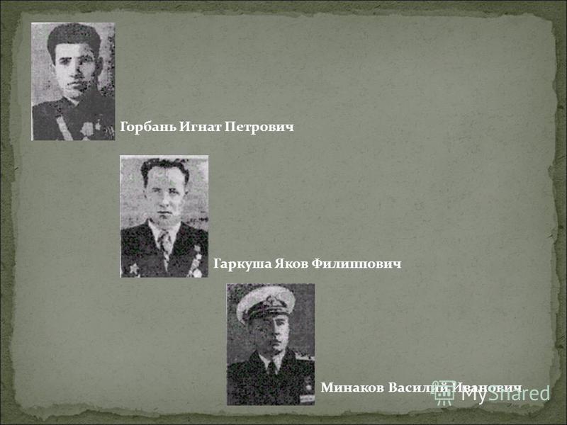 Горбань Игнат Петрович Гаркуша Яков Филиппович Минаков Василий Иванович