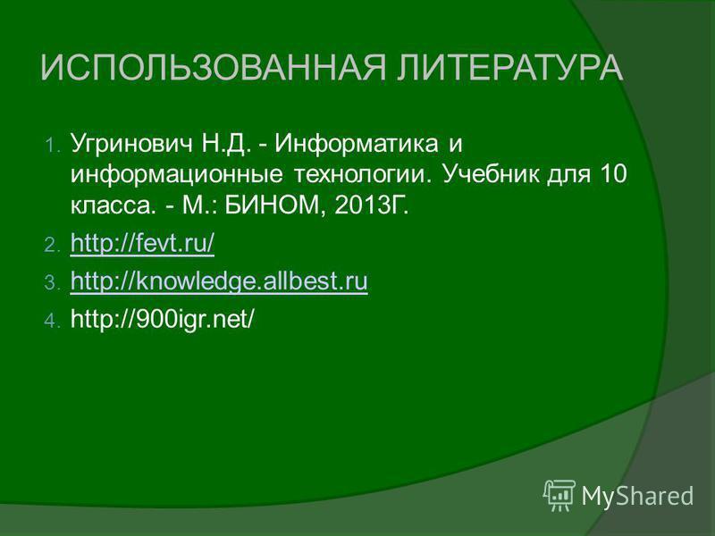 ИСПОЛЬЗОВАННАЯ ЛИТЕРАТУРА 1. Угринович Н.Д. - Информатика и информационные технологии. Учебник для 10 класса. - М.: БИНОМ, 2013Г. 2. http://fevt.ru/ http://fevt.ru/ 3. http://knowledge.allbest.ru http://knowledge.allbest.ru 4. http://900igr.net/