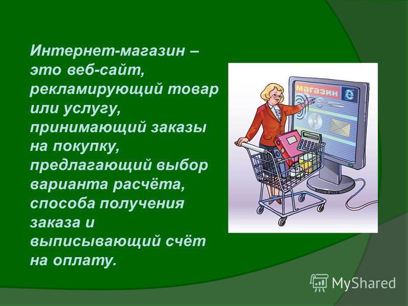 Интернет-магазин – это веб-сайт, рекламирующий товар или услугу, принимающий заказы на покупку, предлагающий выбор варианта расчёта, способа получения заказа и выписывающий счёт на оплату.