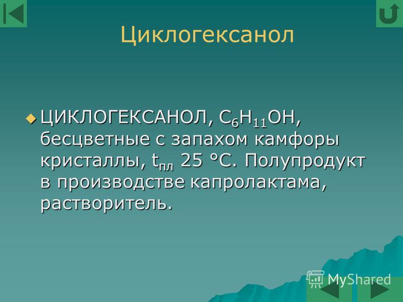 ЦИКЛОГЕКСАНОЛ, С 6 Н 11 ОН, бесцветные с запахом камфоры кристаллы, t пл 25 °С. Полупродукт в производстве капролактама, растворитель. ЦИКЛОГЕКСАНОЛ, С 6 Н 11 ОН, бесцветные с запахом камфоры кристаллы, t пл 25 °С. Полупродукт в производстве капролак