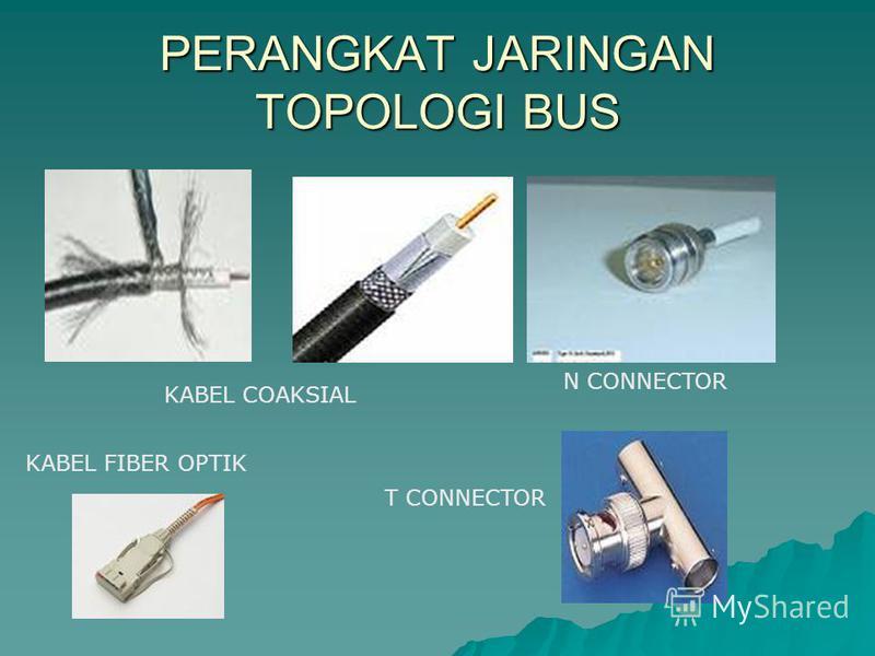 PERANGKAT JARINGAN TOPOLOGI BUS T CONNECTOR N CONNECTOR KABEL COAKSIAL KABEL FIBER OPTIK