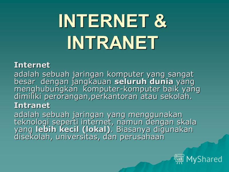 Internet adalah sebuah jaringan komputer yang sangat besar dengan jangkauan seluruh dunia yang menghubungkan komputer-komputer baik yang dimiliki perorangan,perkantoran atau sekolah. Intranet adalah sebuah jaringan yang menggunakan teknologi seperti