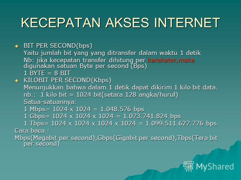 KECEPATAN AKSES INTERNET BIT PER SECOND(bps) BIT PER SECOND(bps) Yaitu jumlah bit yang yang ditransfer dalam waktu 1 detik Nb: jika kecepatan transfer dihitung per karakater,maka digunakan satuan Byte per second (Bps) 1 BYTE = 8 BIT KILOBIT PER SECON