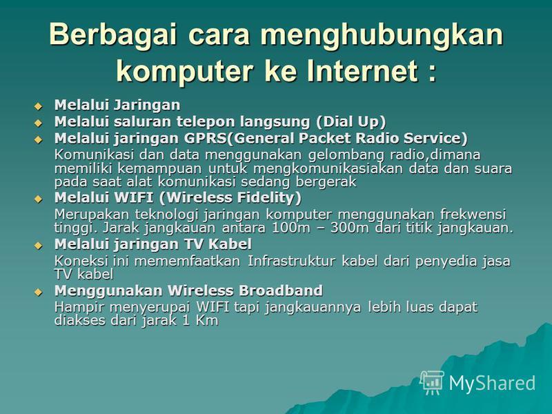 Berbagai cara menghubungkan komputer ke Internet : Melalui Jaringan Melalui Jaringan Melalui saluran telepon langsung (Dial Up) Melalui saluran telepon langsung (Dial Up) Melalui jaringan GPRS(General Packet Radio Service) Melalui jaringan GPRS(Gener