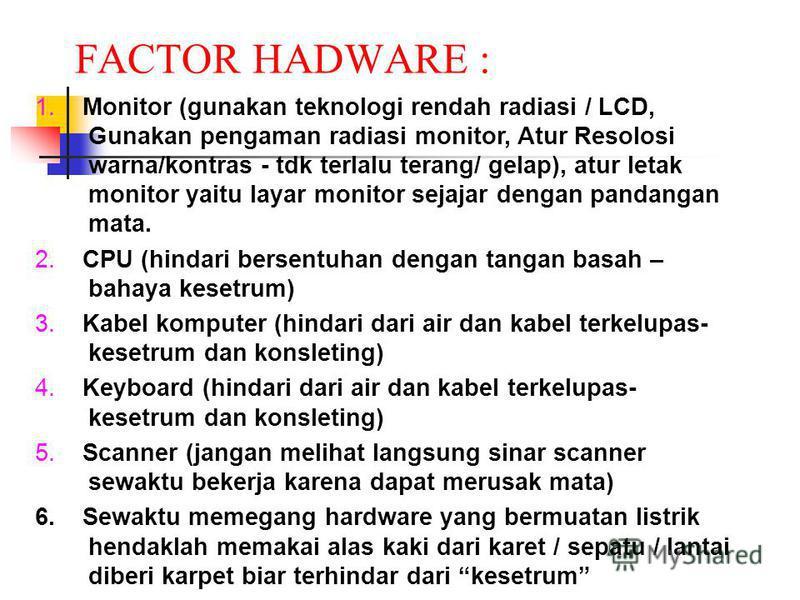 FACTOR HADWARE : 1. Monitor (gunakan teknologi rendah radiasi / LCD, Gunakan pengaman radiasi monitor, Atur Resolosi warna/kontras - tdk terlalu terang/ gelap), atur letak monitor yaitu layar monitor sejajar dengan pandangan mata. 2. CPU (hindari ber