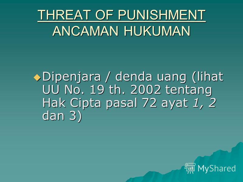THREAT OF PUNISHMENT ANCAMAN HUKUMAN Dipenjara / denda uang (lihat UU No. 19 th. 2002 tentang Hak Cipta pasal 72 ayat 1, 2 dan 3) Dipenjara / denda uang (lihat UU No. 19 th. 2002 tentang Hak Cipta pasal 72 ayat 1, 2 dan 3)