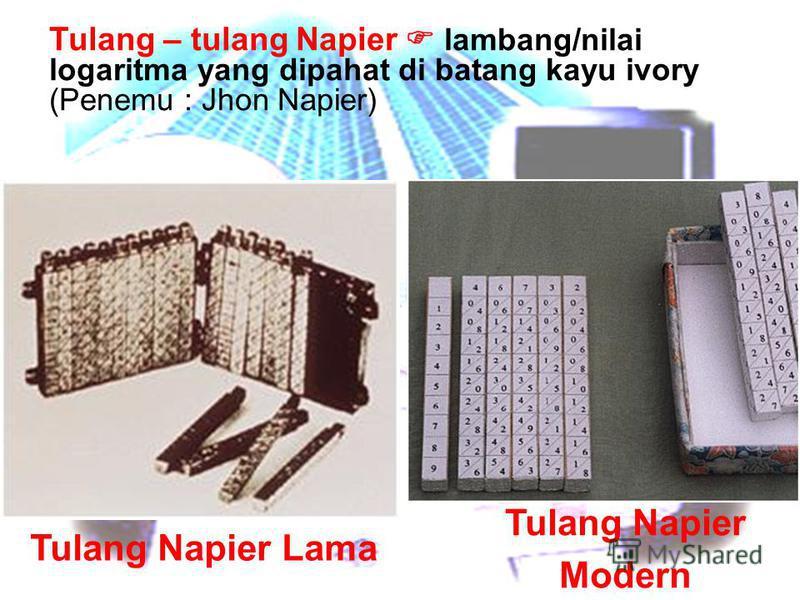 Tulang – tulang Napier lambang/nilai logaritma yang dipahat di batang kayu ivory (Penemu : Jhon Napier) Tulang Napier Lama Tulang Napier Modern