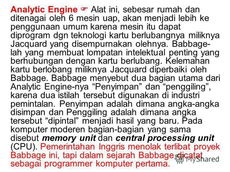Analytic Engine Alat ini, sebesar rumah dan ditenagai oleh 6 mesin uap, akan menjadi lebih ke penggunaan umum karena mesin itu dapat diprogram dgn teknologi kartu berlubangnya miliknya Jacquard yang disempurnakan olehnya. Babbage- lah yang membuat lo