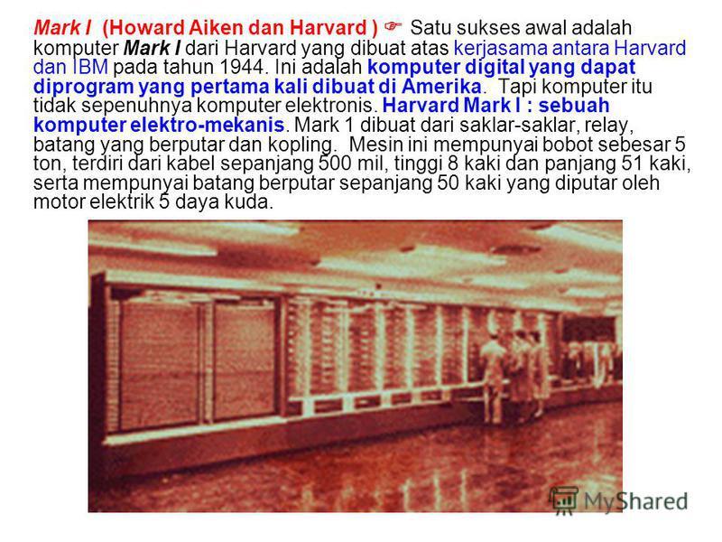 Mark I (Howard Aiken dan Harvard ) Satu sukses awal adalah komputer Mark I dari Harvard yang dibuat atas kerjasama antara Harvard dan IBM pada tahun 1944. Ini adalah komputer digital yang dapat diprogram yang pertama kali dibuat di Amerika. Tapi komp