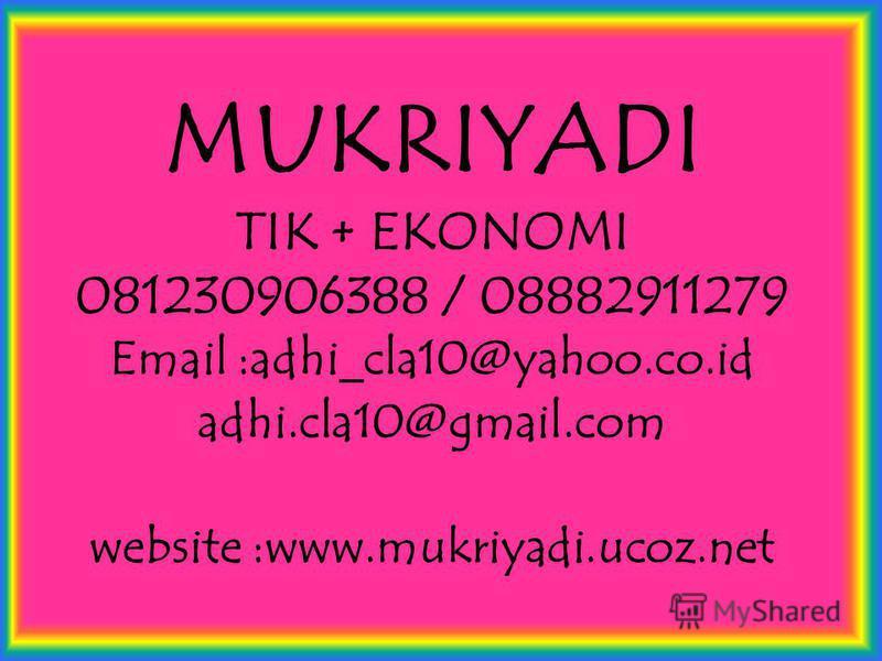MUKRIYADI TIK + EKONOMI 081230906388 / 08882911279 Email :adhi_cla10@yahoo.co.id adhi.cla10@gmail.com website :www.mukriyadi.ucoz.net